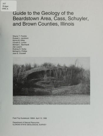 Guide to the geology of the Beardstown area, Cass, Schuyler, and Brown counties, Illinois by Wayne T. Frankie